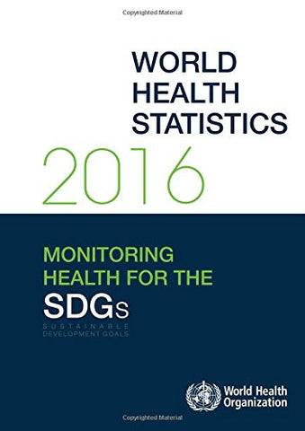 World Health Statistics 2016: Monitoring Health for the Sustainable Development Goals (SDGs) (World Health Statistics Annual)