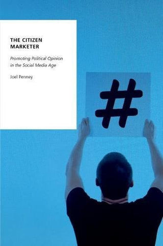 The Citizen Marketer: Promoting Political Opinion in the Social Media Age (Oxford Studies in Digital Politics)