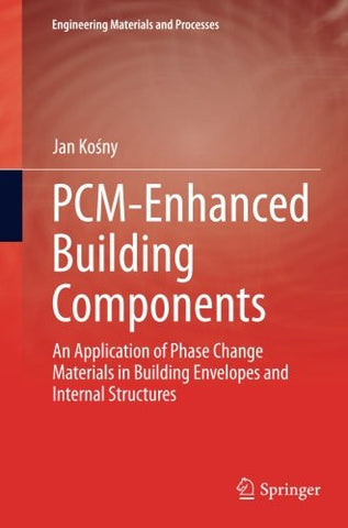 PCM-Enhanced Building Components: An Application of Phase Change Materials in Building Envelopes and Internal Structures (Engineering Materials and Processes)