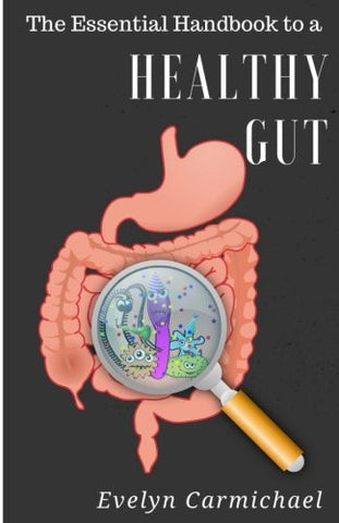 The Essential Handbook to a Healthy Gut: How a leaky gut impacts your entire body and how to make it healthy once again