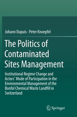 The Politics of Contaminated Sites Management: Institutional Regime Change and Actors' Mode of Participation in the Environmental Management of the Bonfol Chemical Waste Landfill in Switzerland