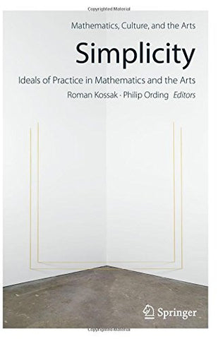 Simplicity: Ideals of Practice in Mathematics and the Arts (Mathematics, Culture, and the Arts)