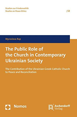 The Public Role of the Church in Contemporary Ukrainian Society: The Contribution of the Ukrainian Greek-Catholic Church to Peace and Reconciliation ... Zur Friedensethik / Studies on Peace Ethics) - Hardcover