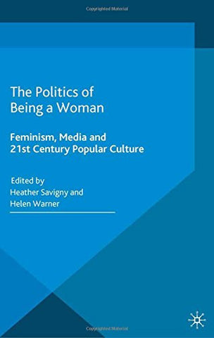The Politics of Being a Woman: Feminism, Media and 21st Century Popular Culture