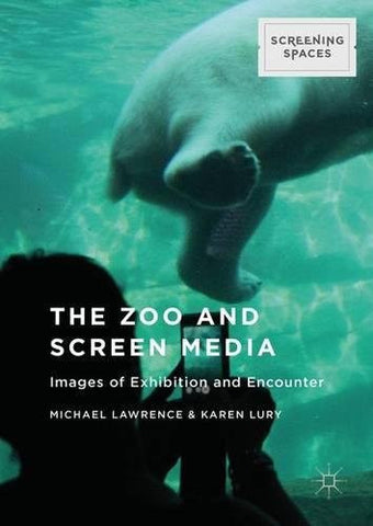 The Zoo and Screen Media: Images of Exhibition and Encounter (Screening Spaces)