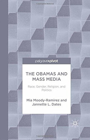The Obamas and Mass Media: Race, Gender, Religion, and Politics (Palgrave Pivot)