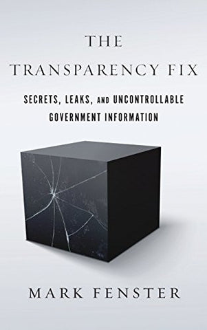 The Transparency Fix: Secrets, Leaks, and Uncontrollable Government Information