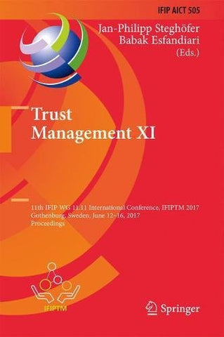 Trust Management XI: 11th IFIP WG 11.11 International Conference, IFIPTM 2017, Gothenburg, Sweden, June 12-16, 2017, Proceedings (IFIP Advances in Information and Communication Technology)