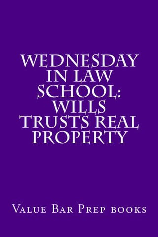 Wednesday In Law School: Wills Trusts Real Property: Exam preparation book for exam takers.