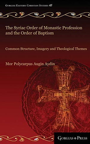 The Syriac Order of Monastic Profession and the Order of Baptism: Common Structure, Imagery and Theological Themes (Gorgias Eastern Christian Studies) - Hardcover August 15, 2017