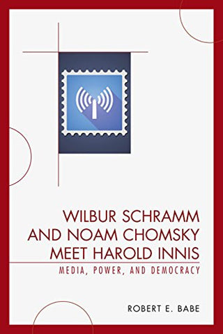Wilbur Schramm and Noam Chomsky Meet Harold Innis: Media, Power, and Democracy (Critical Media Studies)