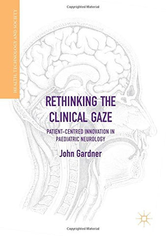 Rethinking the Clinical Gaze: Patient-centred Innovation in Paediatric Neurology (Health, Technology and Society)