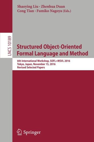 Structured Object-Oriented Formal Language and Method: 6th International Workshop, SOFL+MSVL 2016, Tokyo, Japan, November 15, 2016, Revised Selected Papers (Lecture Notes in Computer Science)