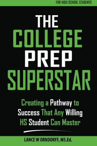 The College Prep Superstar: Creating a Pathway to Success That Any Willing High School Student Can Master