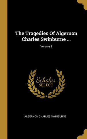 The Tragedies Of Algernon Charles Swinburne ...; Volume 2 (Hardcover - March 24, 2019)