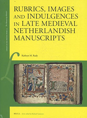 Rubrics, Images and Indulgences in Late Medieval Netherlandish Manuscripts (Library of the Written Word / the Manuscript World)