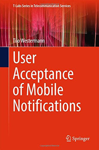 User Acceptance of Mobile Notifications (T-Labs Series in Telecommunication Services)