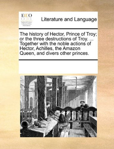 The history of Hector, Prince of Troy; or the three destructions of Troy. ... Together with the noble actions of Hector, Achilles, the Amazon Queen, and divers other princes.