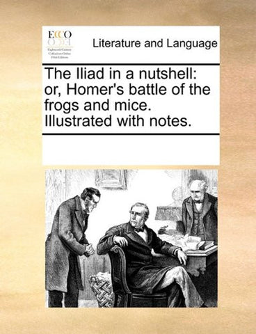 The Iliad in a nutshell: or, Homer's battle of the frogs and mice. Illustrated with notes.