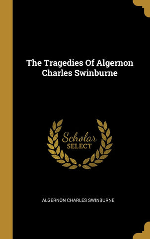The Tragedies Of Algernon Charles Swinburne (Hardcover - March 23, 2019)
