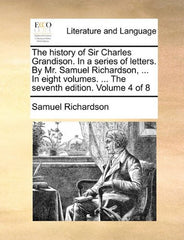 The history of Sir Charles Grandison. In a series of letters. By Mr. Samuel Richardson, ... In eight volumes. ... The seventh edition. Volume 4 of 8
