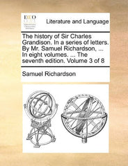 The history of Sir Charles Grandison. In a series of letters. By Mr. Samuel Richardson, ... In eight volumes. ... The seventh edition. Volume 3 of 8