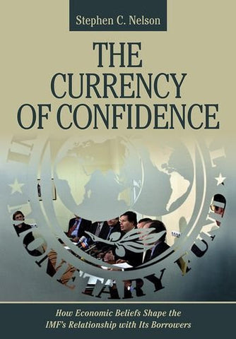 The Currency of Confidence: How Economic Beliefs Shape the IMF's Relationship with Its Borrowers (Cornell Studies in Money)