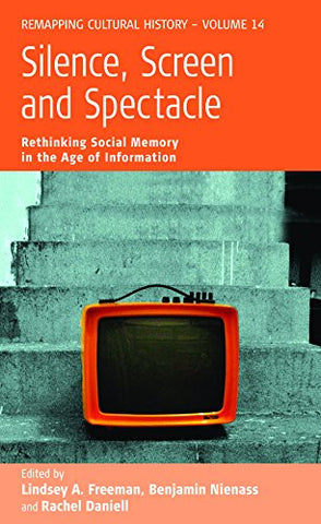 Silence, Screen, and Spectacle: Rethinking Social Memory in the Age of Information (Remapping Cultural History)