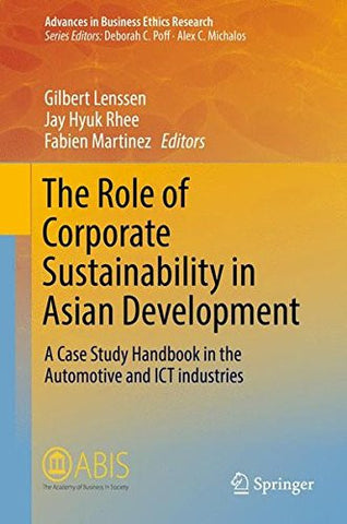 The Role of Corporate Sustainability in Asian Development: A Case Study Handbook in the Automotive and ICT Industries (Advances in Business Ethics Research)