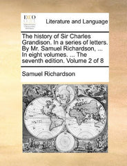 The history of Sir Charles Grandison. In a series of letters. By Mr. Samuel Richardson, ... In eight volumes. ... The seventh edition. Volume 2 of 8