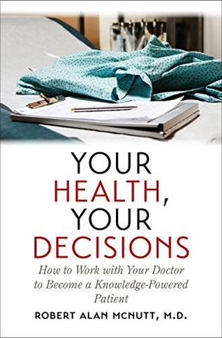 Your Health, Your Decisions: How to Work with Your Doctor to Become a Knowledge-Powered Patient