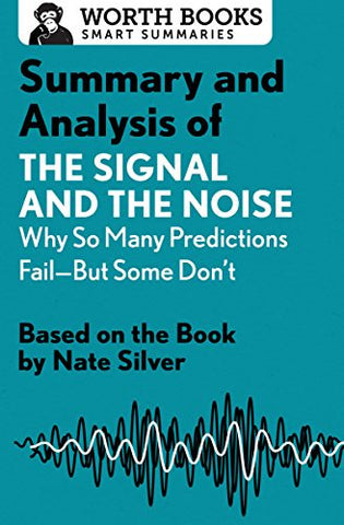 Summary and Analysis of The Signal and the Noise: Why So Many Predictions Fail?but Some Don't: Based on the Book by Nate Silver (Smart Summaries)