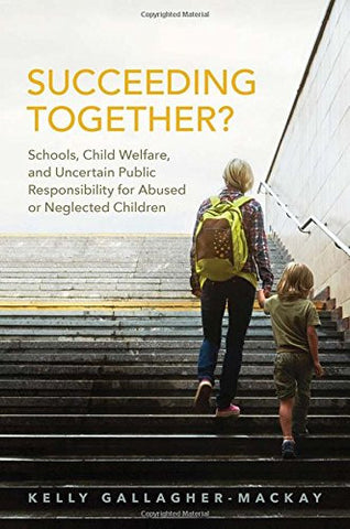 Succeeding Together?: Schools, Child Welfare, and Uncertain Public Responsibility for Abused or Neglected Children