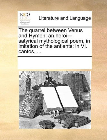 The quarrel between Venus and Hymen: an heroi---satyrical mythological poem, in imitation of the antients: in VI. cantos. ...