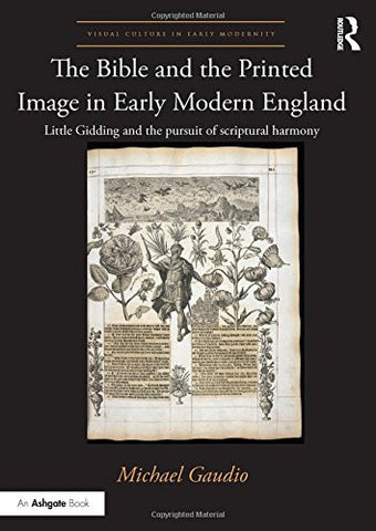 The Bible and the Printed Image in Early Modern England: Little Gidding and the pursuit of scriptural harmony (Visual Culture in Early Modernity)