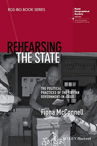 Rehearsing the State: The Political Practices of the Tibetan Government-in-Exile (RGS-IBG Book Series)