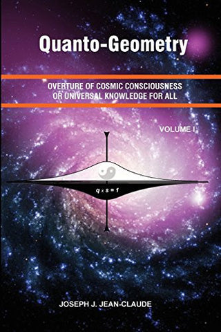 Quanto-Geometry: Overture of Cosmic Consciousness and Universal Knowledge for All - Vol I (Volume)