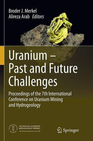 Uranium - Past and Future Challenges: Proceedings of the 7th International Conference on Uranium Mining and Hydrogeology