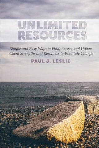 Unlimited Resources: Simple and Easy Ways to Find, Access, and Utilize  Client Strengths and Resources to  Facilitate Change