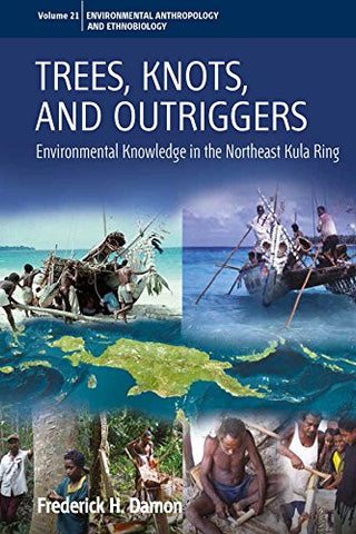 Trees, Knots, and Outriggers: Environmental Knowledge in the Northeast Kula Ring (Environmental Anthropology and Ethnobiology)