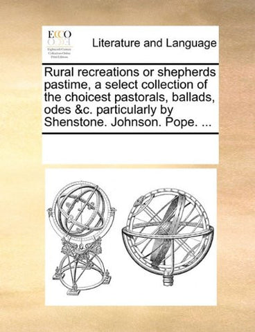 Rural recreations or shepherds pastime, a select collection of the choicest pastorals, ballads, odes &c. particularly by Shenstone. Johnson. Pope. ...
