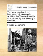 The royal merchant: or, beggars-bush. A comedy. Acted at the Theatre Royal in Drury-Lane, by Her Majesty's servants.