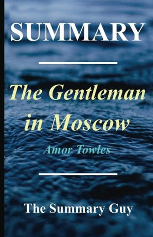 Summary - The Gentleman in Moscow: By Amor Towles (Gentleman in Moscow - a Complete Summary)
