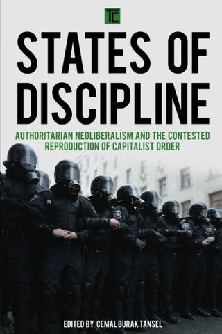 States of Discipline: Authoritarian Neoliberalism and the Contested Reproduction of Capitalist Order (Transforming Capitalism)