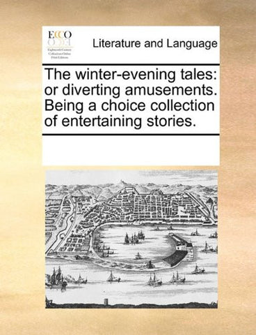 The winter-evening tales: or diverting amusements. Being a choice collection of entertaining stories.
