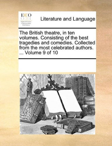 The British theatre, in ten volumes. Consisting of the best tragedies and comedies. Collected from the most celebrated authors. ...  Volume 9 of 10