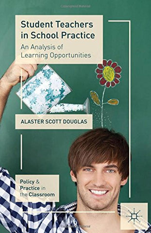 Student Teachers in School Practice: An Analysis of Learning Opportunities (Policy and Practice in the Classroom)