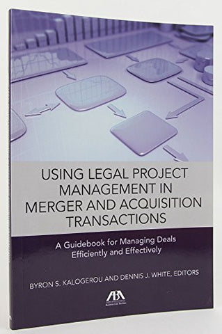 Using Legal Project Management in Merger and Acquisition Transactions: A Guidebook for Managing Deals Effectively and Efficiently