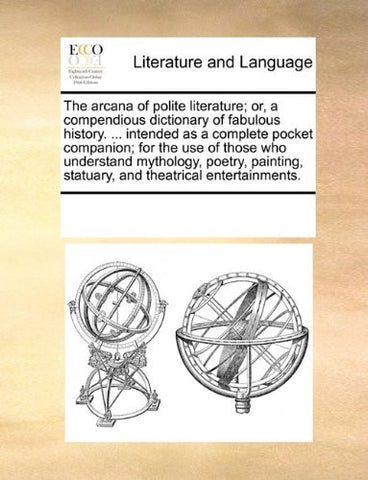 The arcana of polite literature; or, a compendious dictionary of fabulous history. ... intended as a complete pocket companion; for the use of those ... statuary, and theatrical entertainments.