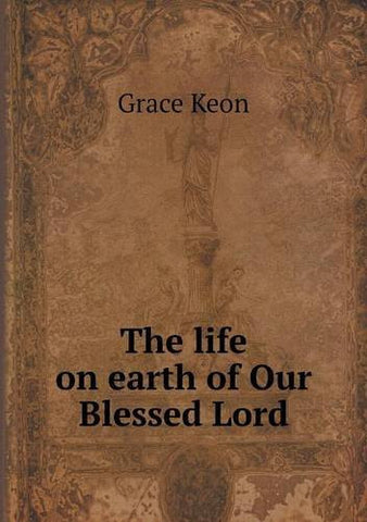 The life on earth of Our Blessed Lord